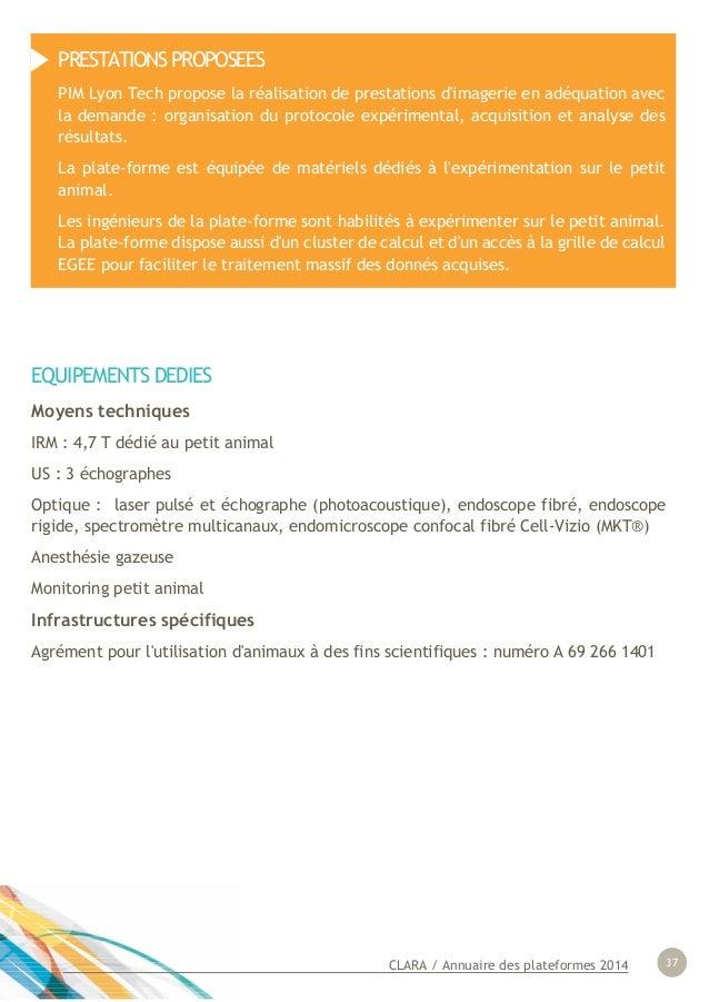CLARA / Annuaire des plateformes 2014 37 EQUIPEMENTS DEDIES Moyens techniques IRM : 4,7 T dédié au petit animal US : 3 éch...