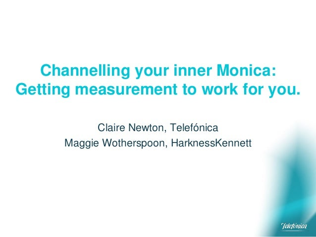 Channelling your inner Monica: Getting measurement to work for you. Claire Newton, Telefónica Maggie Wotherspoon, Harkness...