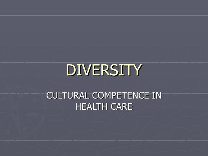 DIVERSITY CULTURAL COMPETENCE IN HEALTH CARE