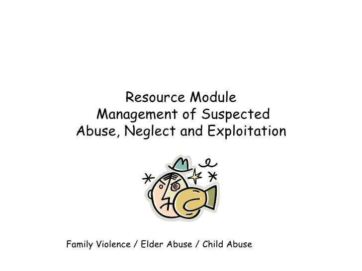 Resource Module  Management of Suspected Abuse, Neglect and Exploitation Family Violence / Elder Abuse / Child Abuse