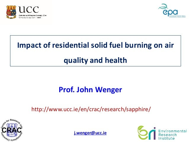 Impact of residential solid fuel burning on air quality and health http://www.ucc.ie/en/crac/research/sapphire/ Prof. John...