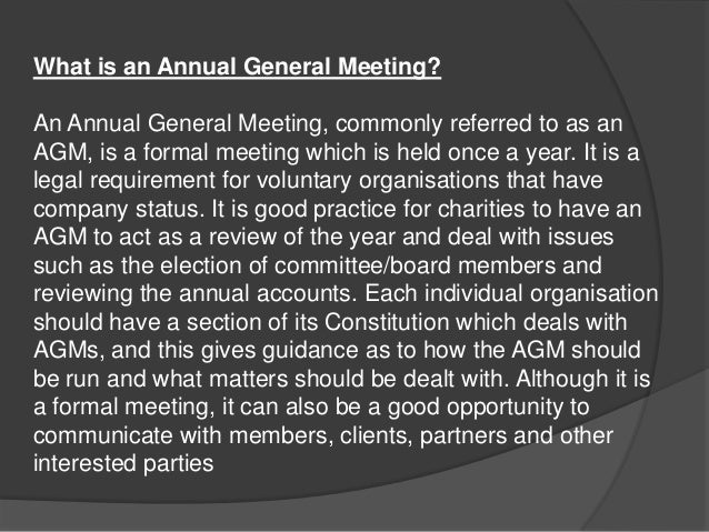 What is an Annual General Meeting?  An Annual General Meeting, commonly referred to as an AGM, is a formal meeting which i...
