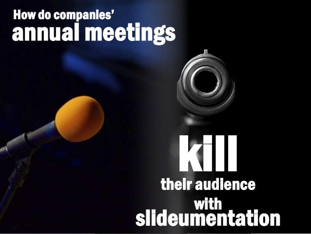 slideumentation How do companies' annual meetings their audience with kill
