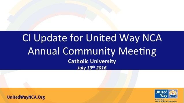 CIUpdateforUnitedWayNCA AnnualCommunityMee7ng CatholicUniversity July19th2016