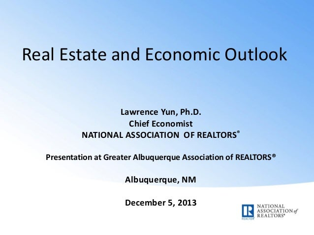 Real Estate and Economic Outlook Lawrence Yun, Ph.D. Chief Economist NATIONAL ASSOCIATION OF REALTORS® Presentation at Gre...