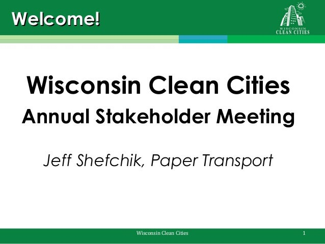 Welcome!  Wisconsin Clean Cities Annual Stakeholder Meeting Jeff Shefchik, Paper Transport  Wisconsin Clean Cities  1