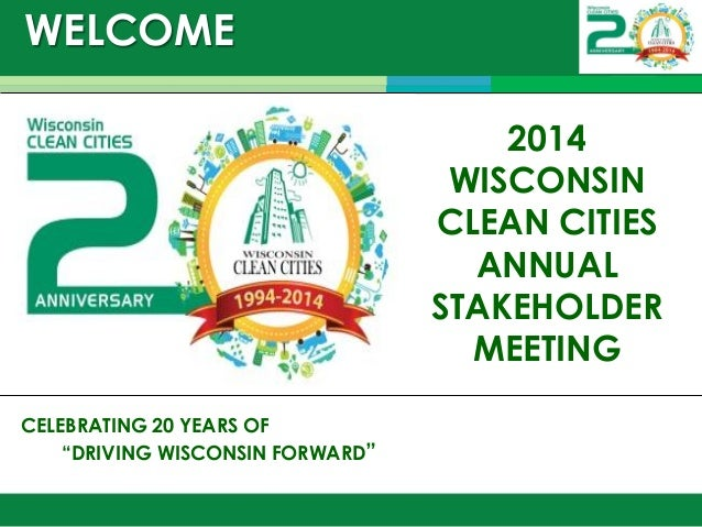 """WELCOME  December 9, 2014  CELEBRATING 20 YEARS OF  """"DRIVING WISCONSIN FORWARD""""  2014 WISCONSIN CLEAN CITIES ANNUAL STAKEH..."""