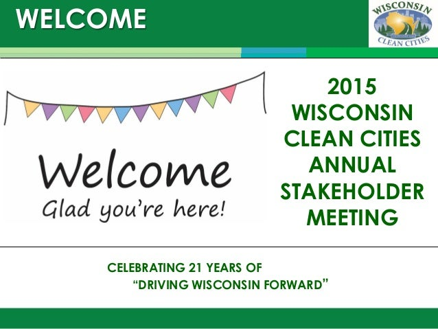 "WELCOME December 9, 2014 CELEBRATING 21 YEARS OF ""DRIVING WISCONSIN FORWARD"" 2015 WISCONSIN CLEAN CITIES ANNUAL STAKEHOLDE..."