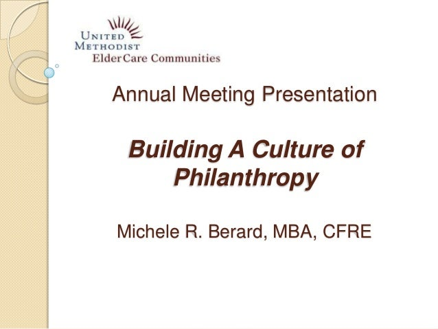 Annual Meeting Presentation Building A Culture of Philanthropy Michele R. Berard, MBA, CFRE