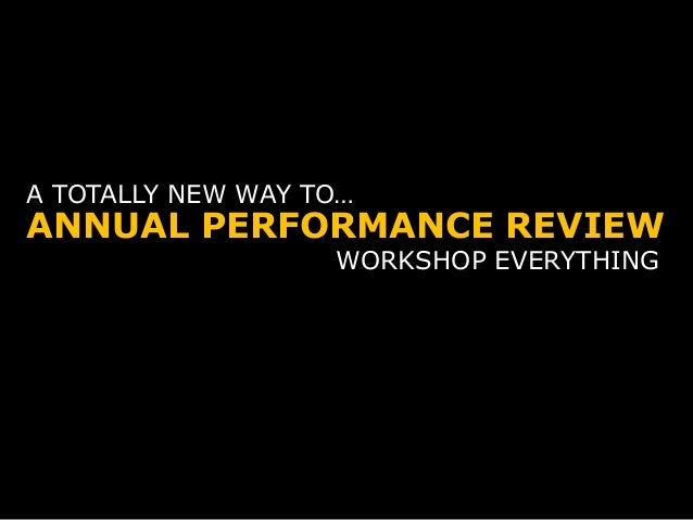 ANNUAL PERFORMANCE REVIEW A TOTALLY NEW WAY TO… WORKSHOP EVERYTHING