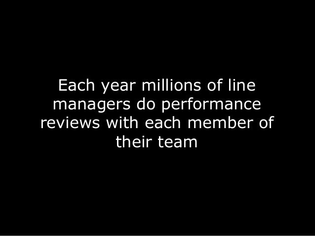 Each year millions of line managers do performance reviews with each member of their team