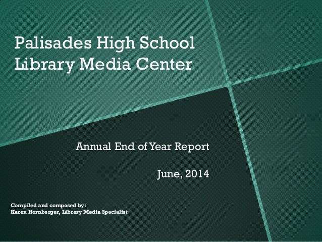 Annual End of Year Report June, 2014 Compiled and composed by: Karen Hornberger, Library Media Specialist Palisades High S...