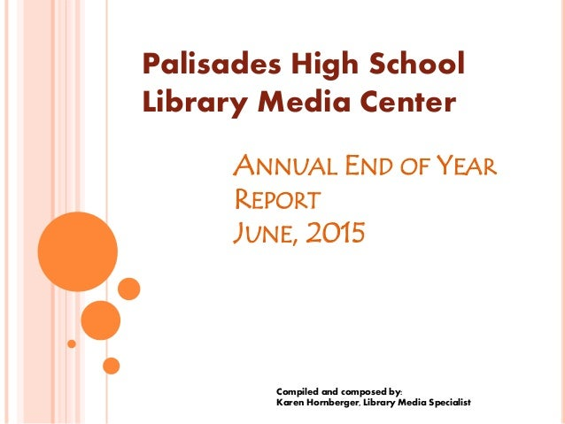 ANNUAL END OF YEAR REPORT JUNE, 2015 Compiled and composed by: Karen Hornberger, Library Media Specialist Palisades High S...