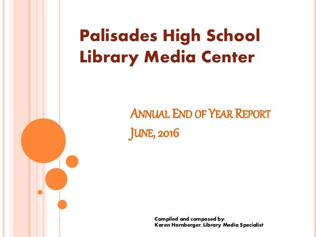 ANNUAL END OF YEAR REPORT JUNE, 2016 Compiled and composed by: Karen Hornberger, Library Media Specialist Palisades High S...