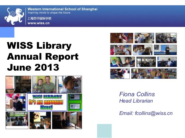 WISS Library Annual Report June 2013 Fiona Collins Head Librarian Email: fcollins@wiss.cn