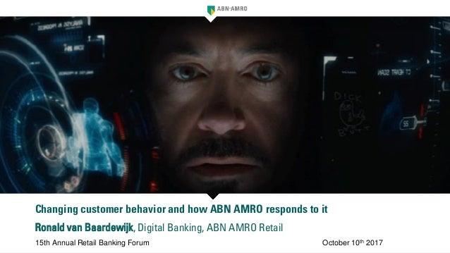 Changing customer behavior and how ABN AMRO responds to it Ronald van Baardewijk, Digital Banking, ABN AMRO Retail 15th An...