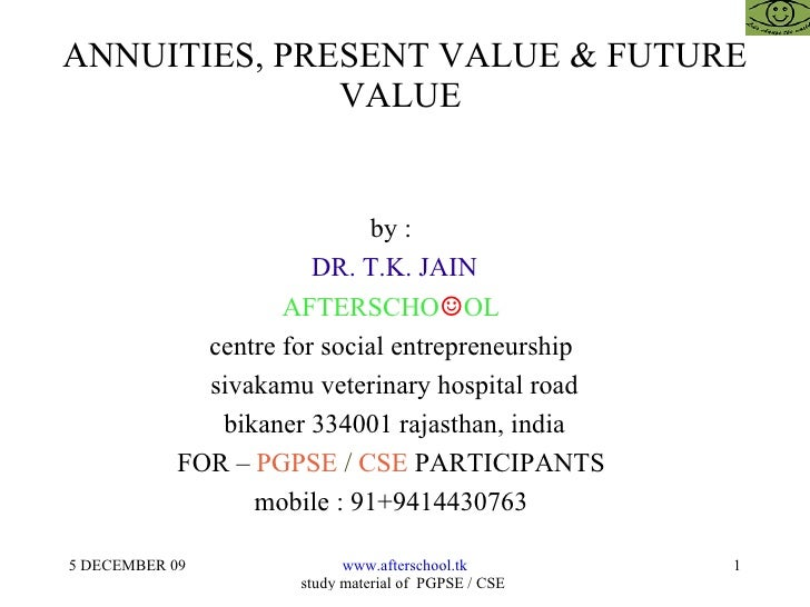 ANNUITIES, PRESENT VALUE & FUTURE VALUE  by :  DR. T.K. JAIN AFTERSCHO ☺ OL  centre for social entrepreneurship  sivakamu ...
