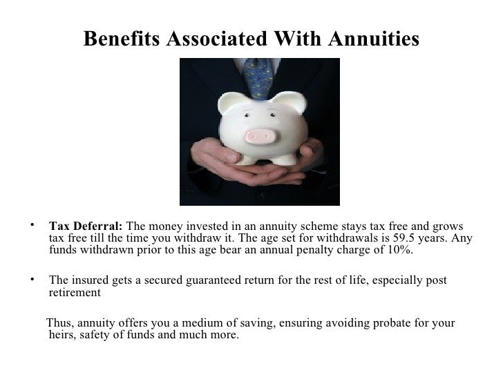 Benefits Associated With Annuities <ul><li>Tax Deferral:  The money invested in an annuity scheme stays tax free and grows...