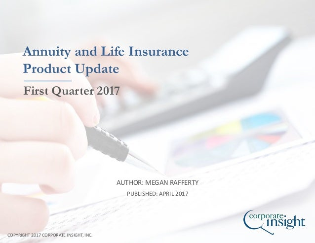 AUTHOR: MEGAN RAFFERTY COPYRIGHT 2017 CORPORATE INSIGHT, INC. Annuity and Life Insurance Product Update First Quarter 2017...