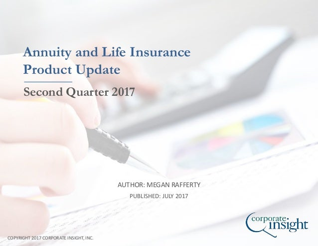 AUTHOR: MEGAN RAFFERTY COPYRIGHT 2017 CORPORATE INSIGHT, INC. Annuity and Life Insurance Product Update Second Quarter 201...