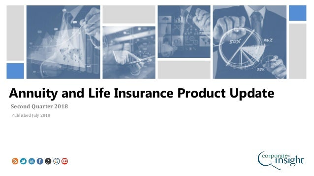 Annuity and Life Insurance Product Update Second Quarter 2018 Published July 2018