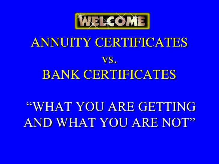"ANNUITY CERTIFICATES          vs.  BANK CERTIFICATES  ""WHAT YOU ARE GETTING AND WHAT YOU ARE NOT"""