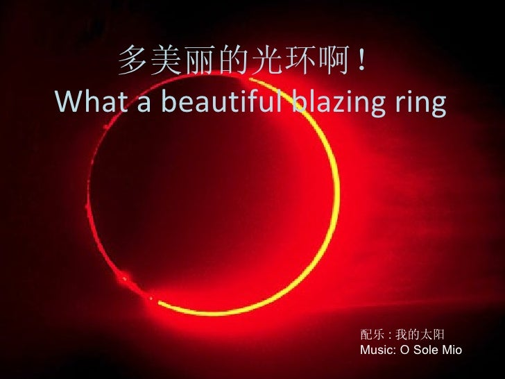 多美丽的光环啊! What a beautiful blazing ring 配乐 : 我的太阳 Music: O Sole Mio
