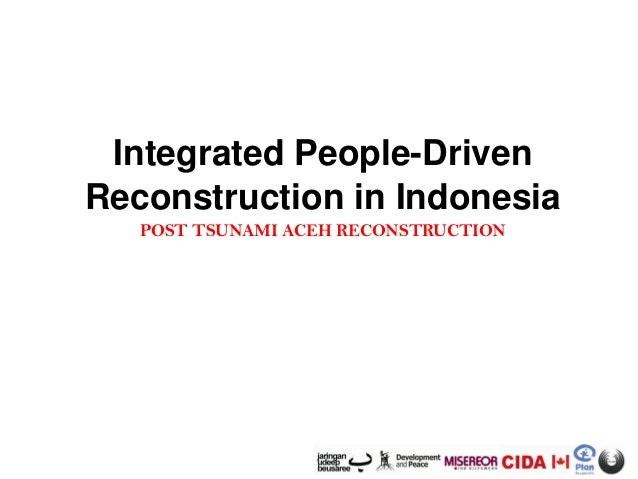 Integrated People-Driven Reconstruction in Indonesia POST TSUNAMI ACEH RECONSTRUCTION
