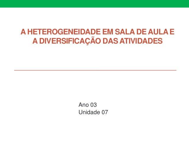 A HETEROGENEIDADE EM SALA DE AULA E A DIVERSIFICAÇÃO DAS ATIVIDADES Ano 03 Unidade 07