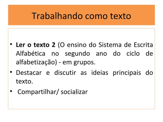 Trabalhando como texto• Ler o texto 2 (O ensino do Sistema de Escrita  Alfabética no segundo ano do ciclo de  alfabetizaçã...