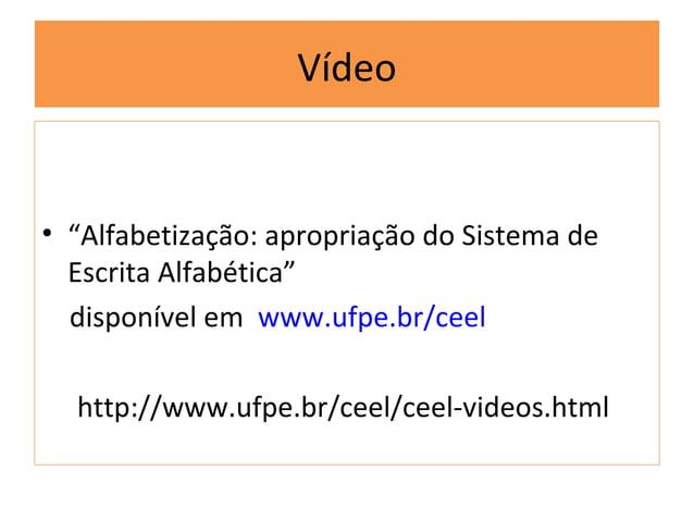 """Vídeo• """"Alfabetização: apropriação do Sistema de  Escrita Alfabética""""  disponível em www.ufpe.br/ceel  http://www.ufpe.br/..."""
