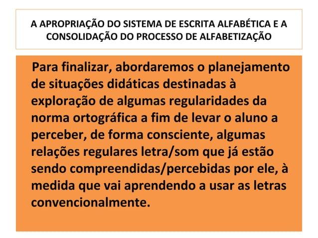 A APROPRIAÇÃO DO SISTEMA DE ESCRITA ALFABÉTICA E A   CONSOLIDAÇÃO DO PROCESSO DE ALFABETIZAÇÃOPara finalizar, abordaremos ...