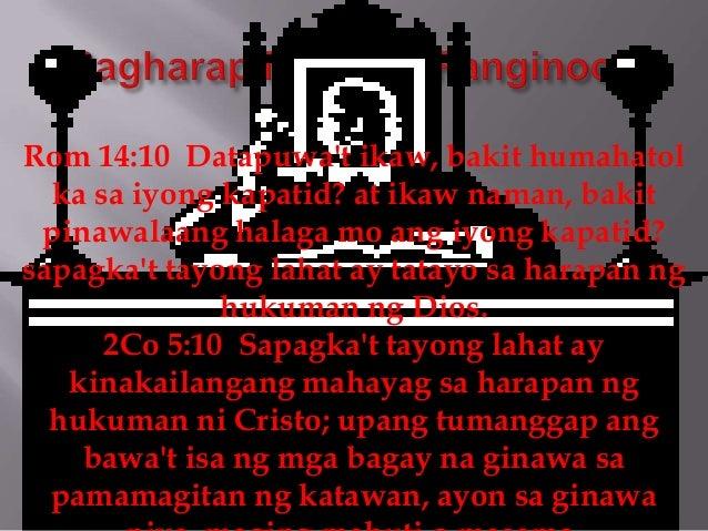 Rom 14:10 Datapuwa't ikaw, bakit humahatol ka sa iyong kapatid? at ikaw naman, bakit pinawalaang halaga mo ang iyong kapat...