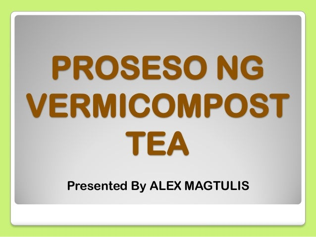 PROSESO NG VERMICOMPOST TEA Presented By ALEX MAGTULIS
