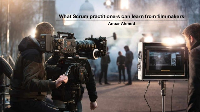 What Scrum practitioners can learn from filmmakers Anoar Ahmed