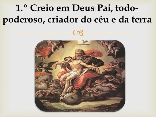 1.º Creio em Deus Pai, todo-poderoso, criador do céu e da terra                