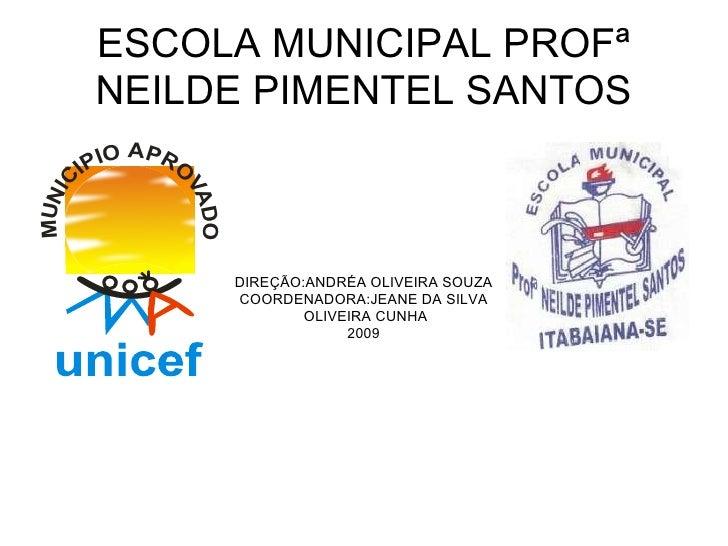 ESCOLA MUNICIPAL PROFª NEILDE PIMENTEL SANTOS DIREÇÃO:ANDRÉA OLIVEIRA SOUZA COORDENADORA:JEANE DA SILVA OLIVEIRA CUNHA 2009