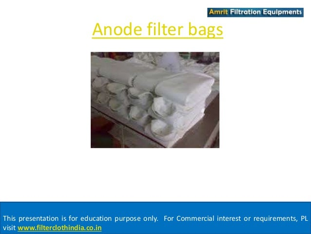 Anode filter bags  This presentation is for education purpose only. For Commercial interest or requirements, PL  visit www...