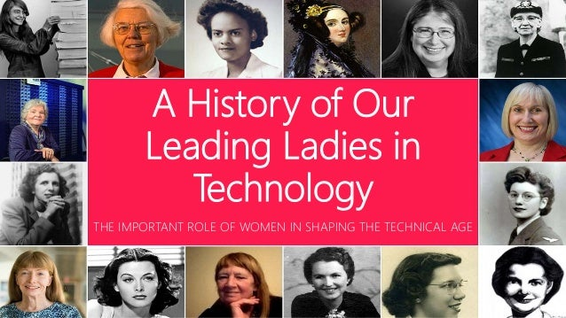 A History of Our Leading Ladies in Technology THE IMPORTANT ROLE OF WOMEN IN SHAPING THE TECHNICAL AGE