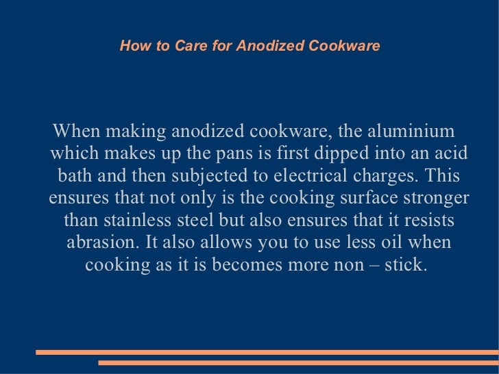 How to Care for Anodized Cookware When making anodized cookware, the aluminium which makes up the pans is first dipped int...