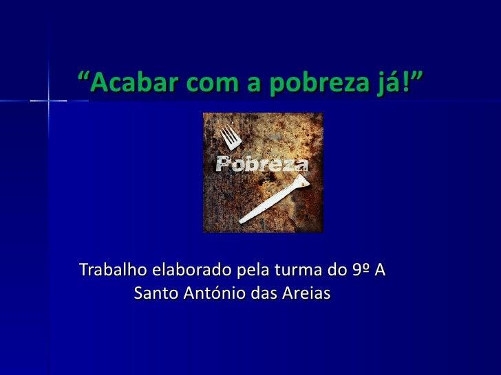 """"""" Acabar com a pobreza já!"""" Trabalho elaborado pela turma do 9º A Santo António das Areias"""