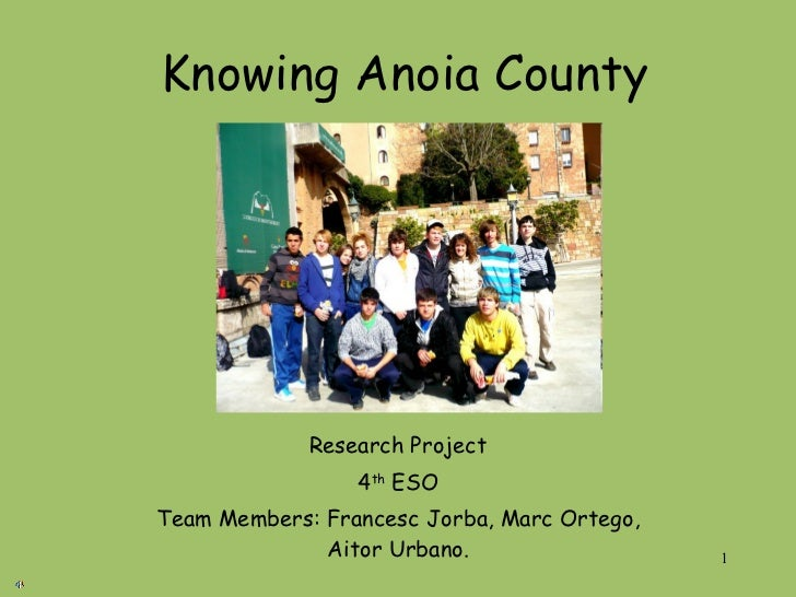 Knowing Anoia County Research Project 4 th  ESO Team Members: Francesc Jorba, Marc Ortego, Aitor Urbano.