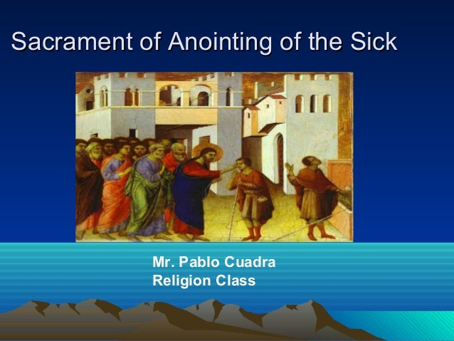 Sacrament of Anointing of the Sick  Mr. Pablo Cuadra Religion Class