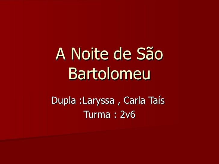 A Noite de São Bartolomeu Dupla :Laryssa , Carla Taís  Turma : 2v6