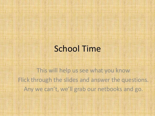 School Time This will help us see what you know Flick through the slides and answer the questions. Any we can't, we'll gra...