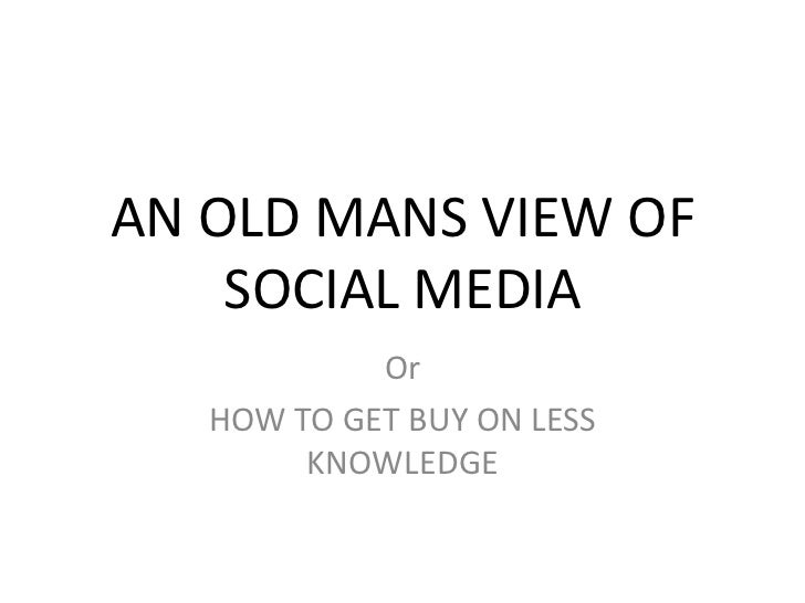 AN OLD MANS VIEW OF    SOCIAL MEDIA            Or   HOW TO GET BUY ON LESS        KNOWLEDGE