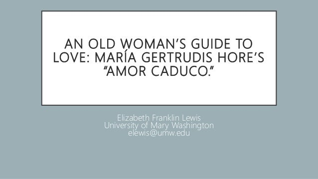 "AN OLD WOMAN'S GUIDE TO LOVE: MARÍA GERTRUDIS HORE'S ""AMOR CADUCO."" Elizabeth Franklin Lewis University of Mary Washington..."