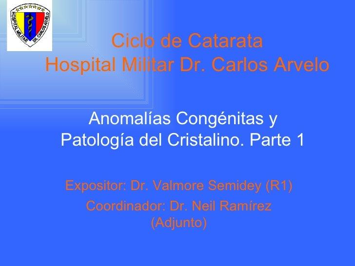 Ciclo de Catarata Hospital Militar Dr. Carlos Arvelo Anomalías Congénitas y Patología del Cristalino. Parte 1 Expositor: D...