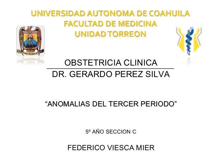 """OBSTETRICIA CLINICA DR. GERARDO PEREZ SILVA""""ANOMALIAS DEL TERCER PERIODO""""         5º AÑO SECCION C     FEDERICO VIESCA MIER"""