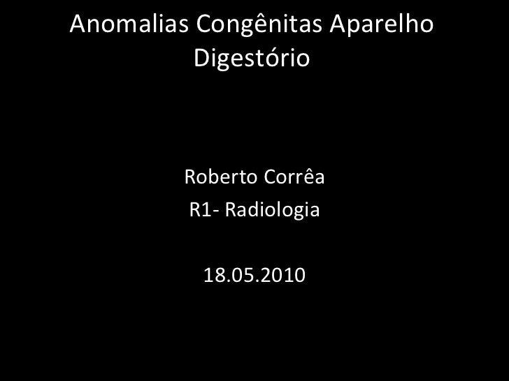 Anomalias Congênitas Aparelho          Digestório         Roberto Corrêa         R1- Radiologia          18.05.2010